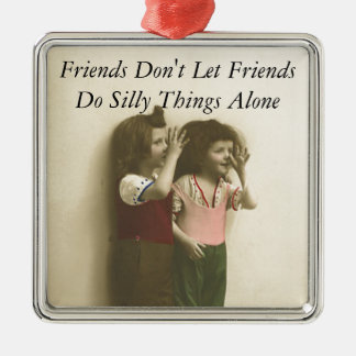 Friends Don't Let Friends Do Silly Things Alone Metal Ornament