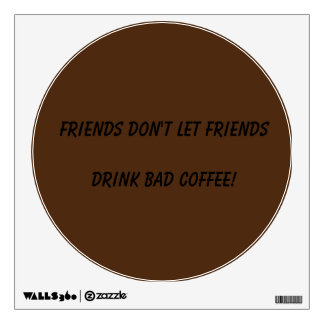 Friends Don't Let Friends Drink Bad Coffee! Wall Sticker
