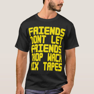 Friends Dont Let Friends Drop Wack MixTapes -- Tee