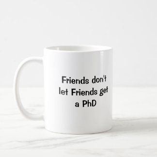 Friends don't let Friends get a PhD Coffee Mug
