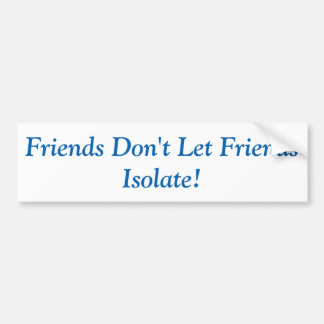 Friends don't let Friends Isolate! Bumper Sticker