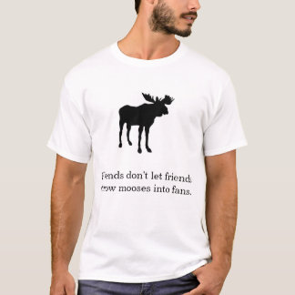 Friends don't let friends throw mooses into fans. T-Shirt