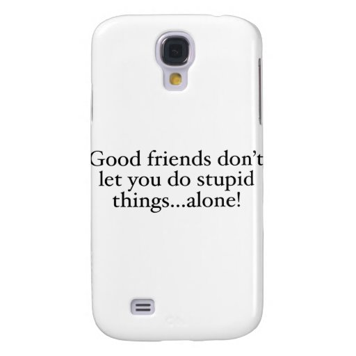 Friends Don't Let you stupid things alone Samsung Galaxy S4 Case