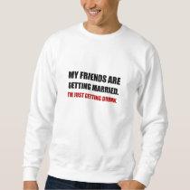Friends Getting Married Im Getting Drunk Sweatshirt