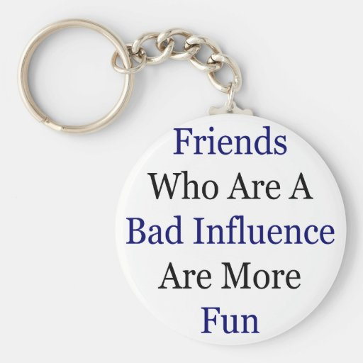 Friends Who Are A Bad Influence Are More Fun Keychain