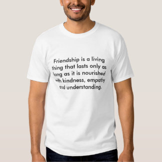 Friendship is a living thing that lasts only as... tee shirt