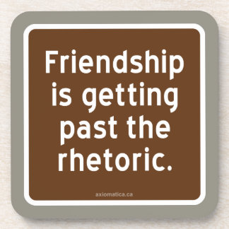 Friendship is getting past the rhetoric. coaster