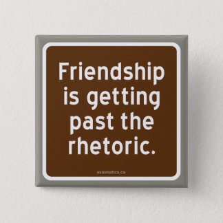 Friendship is getting past the rhetoric. pinback button