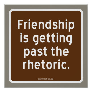 Friendship is getting past the rhetoric. poster