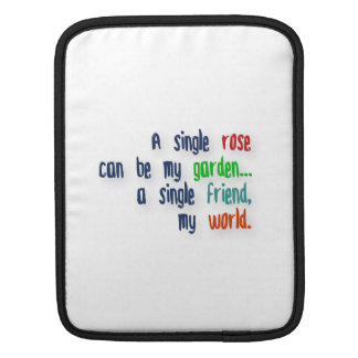 Friendship Quote - A single rose can be my garden… iPad Sleeve