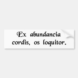 From the abundance of the heart the mouth speaks. bumper sticker