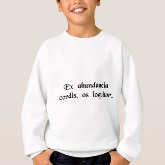 From the abundance of the heart the mouth speaks. sweatshirt