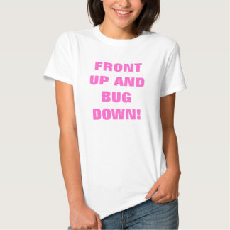 FRONT UP AND BUG DOWN! SHIRT