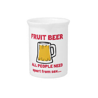 Fruit Beer all people need apart from ..... Pitcher