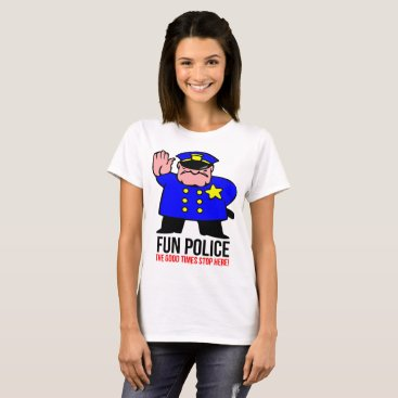 Fun Police The Good Times Stop Here Funny Party Jo T-Shirt