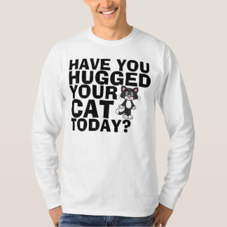 Funniest Cat T-shirts, Hugged your Cat today? T-Shirt