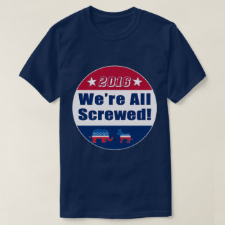 Funny | 2016 Election | We're All Screwed T-Shirt