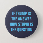 "Funny 2016 Question for GOP Donald Trump Voters Button<br><div class=""desc"">Legitimate question for GOP Donald Trump Voters: If Trump is the Answer,  How Stupid is the Question? Funny Anti-Trump Campaign button for anyone... anti-trump voters,  democratic national convention 2016 or just the over all confused searching for an answer.</div>"