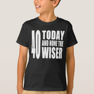 Funny 40th Birthdays : 40 Today and None the Wiser T-Shirt