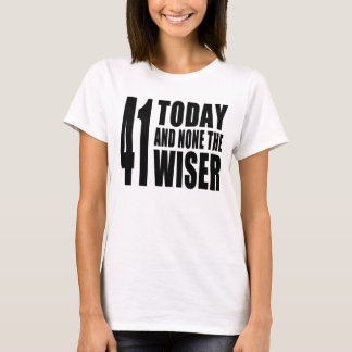 Funny 41th Birthdays : 41 Today and None the Wiser T-Shirt