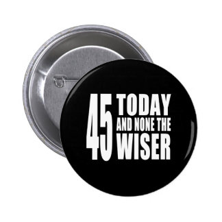 Funny 45th Birthdays : 45 Today and None the Wiser Pinback Buttons