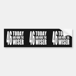 Funny 46th Birthdays : 46 Today and None the Wiser Bumper Sticker