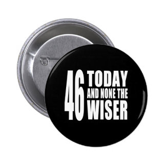 Funny 46th Birthdays : 46 Today and None the Wiser Pinback Buttons