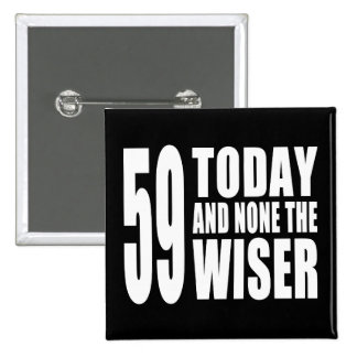 Funny 59th Birthdays : 59 Today and None the Wiser Pinback Button