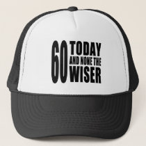 Funny 60th Birthdays : 60 Today and None the Wiser Trucker Hat
