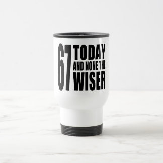 Funny 67th Birthdays : 67 Today and None the Wiser Travel Mug