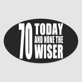 Funny 70th Birthdays : 70 Today and None the Wiser Oval Sticker