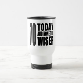 Funny 70th Birthdays : 70 Today and None the Wiser Travel Mug