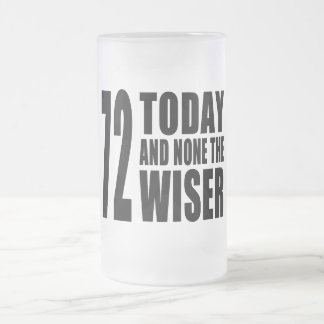 Funny 72th Birthdays : 72 Today and None the Wiser 16 Oz Frosted Glass Beer Mug