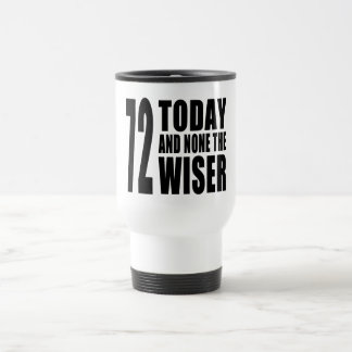 Funny 72th Birthdays : 72 Today and None the Wiser Travel Mug