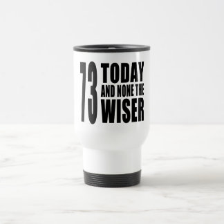 Funny 73rd Birthdays : 73 Today and None the Wiser Travel Mug