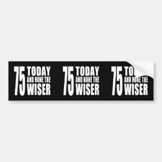 Funny 75th Birthdays : 75 Today and None the Wiser Bumper Sticker