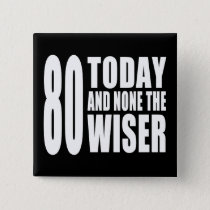 Funny 80th Birthdays : 80 Today and None the Wiser Pinback Button