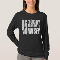 Funny 85th Birthdays : 85 Today and None the Wiser T-Shirt