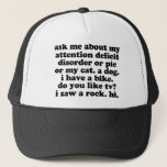 "Funny ADD ADHD Quote Trucker Hat<br><div class=""desc"">Ask me about my attention deficit disorder or pie or my cat. A dog. I have a bike. Do you like tv? I saw a rock. Hi. - Jomadado is the ORIGINAL &amp; OFFICIAL creator of this soon to be classic Funny ADD &amp; ADHD quote. Perfect for Adults and Kids....</div>"