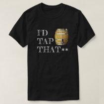"Funny Beer Keg ""I'd Tap That"" T-Shirt"