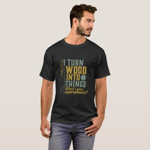 Funny Carpenter Woodworker I Turn Wood Into Things T_Shirt