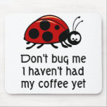 """Funny Coffee Lover Mouse Pad with Ladybug<br><div class=""""desc"""">Funny coffee lover mousepad.  Don&#39;t bug me I haven&#39;t had my coffee yet. Great gift for anyone who loves coffee or is a caffeine addict!</div>"""
