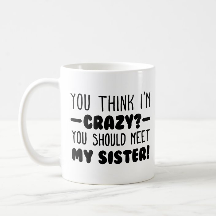 Funny Crazy Sister You Think I M Crazy Typography Coffee Mug Zazzle Com