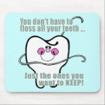 "Funny Dentist and Dental Hygienist Mouse Pad<br><div class=""desc"">You don&#39;t have to floss all your teeth, just the ones you want to keep! Dental t-shirts and gifts by the Smile Emporium - the largest online retailer of dental practice gifts and apparel for the dentist, dental hygienist and dental assistant. Find hilariously funny dentist humor mugs, aprons and tshirts!...</div>"