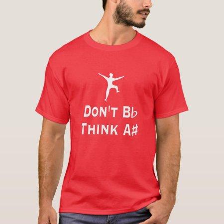 Funny Don't B Flat Think A# Sharp Music T-Shirt