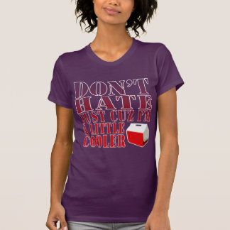 Funny! Don't Hate Just Cuz I'm a Little Cooler Tee Shirt