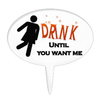 Funny Drink Until You Want Me Cake Topper