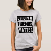 Funny Drunk Friends Matter Quote T-Shirt