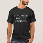 "Funny Excuse Quote T-Shirt<br><div class=""desc"">A funny quote that attempts to offer a defense for being left unsupervised.</div>"