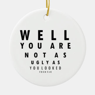 Funny Eyechart You are not as ugly Ceramic Ornament